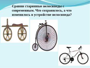 Сравни старинные велосипеды с современным. Что сохранилось, а что изменилось