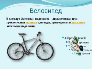 Велосипед В словаре Ожегова : велосипед - двухколесная или трехколеснаямашин
