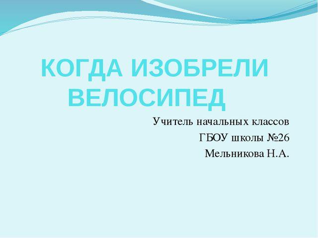 КОГДА ИЗОБРЕЛИ ВЕЛОСИПЕД Учитель начальных классов ГБОУ школы №26 Мельников...