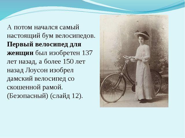 А потом начался самый настоящий бум велосипедов. Первый велосипед для женщин...