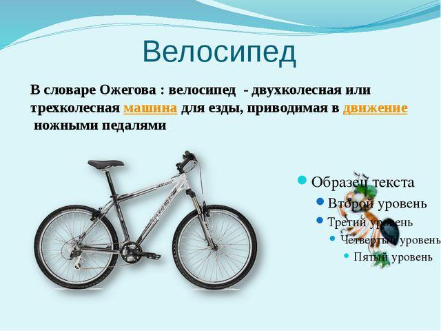 Велосипед В словаре Ожегова : велосипед - двухколесная или трехколеснаямашин...