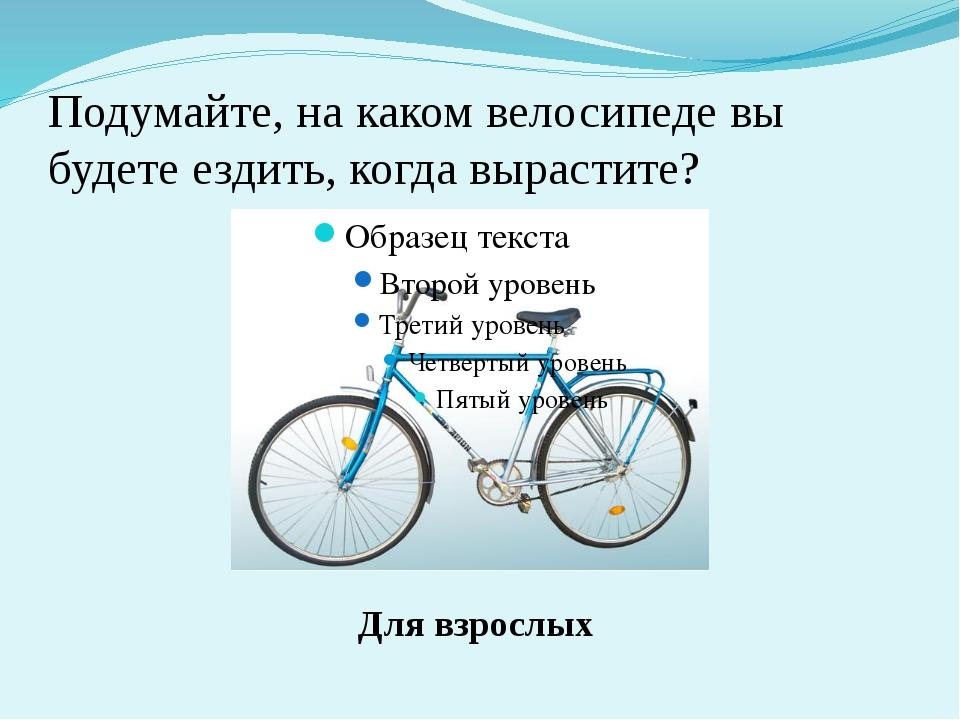 Подумайте, на каком велосипеде вы будете ездить, когда вырастите? Для взрослых