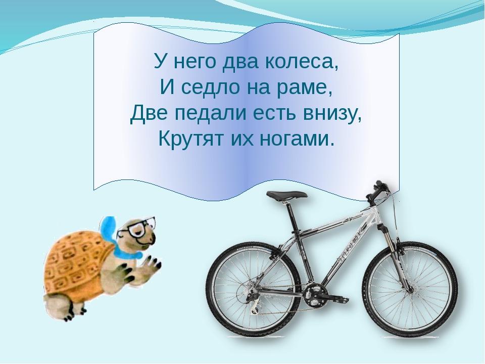 У него два колеса, И седло на раме, Две педали есть внизу, Крутят их ногами.