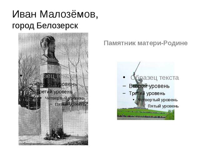 Иван Малозёмов, город Белозерск Памятник матери-Родине