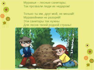 Муравьи – лесные санитары; Так прозвали люди их недаром!  Только ты им, друг