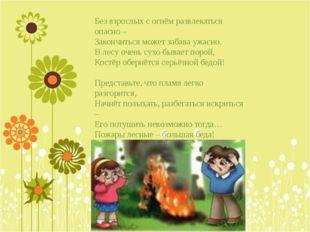 Без взрослых с огнём развлекаться опасно – Закончиться может забава ужасно. В