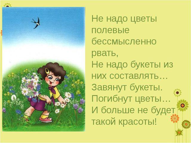 Не надо цветы полевые бессмысленно рвать, Не надо букеты из них составлять… З...