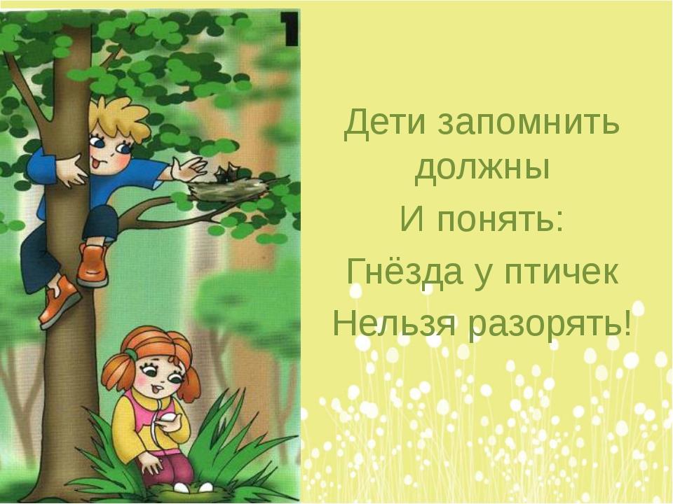 Дети запомнить должны И понять: Гнёзда у птичек Нельзя разорять!