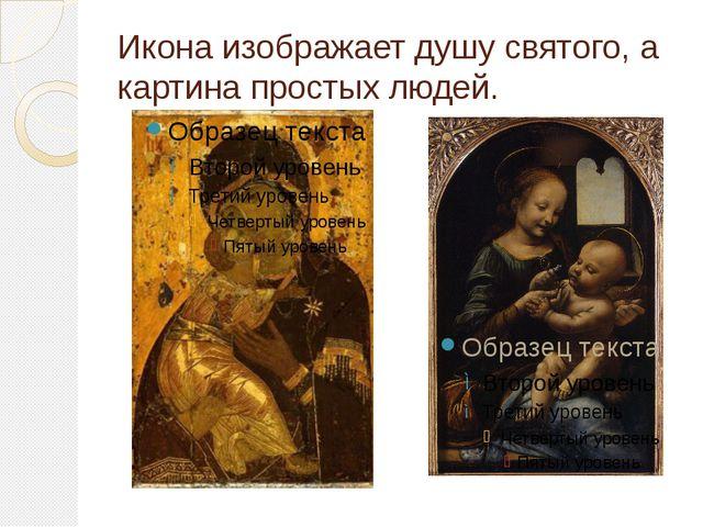 Икона изображает душу святого, а картина простых людей.