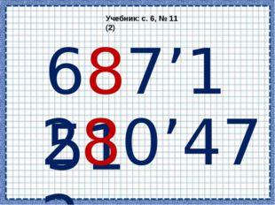 Учебник: с. 6, № 11 (2) 687'151 280'472