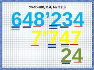 Учебник, с.4, № 3 (3) 648'234 7'747 24