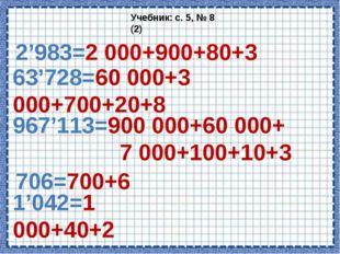 2'983=2 000+900+80+3 Учебник: с. 5, № 8 (2) 63'728=60 000+3 000+700+20+8 967'