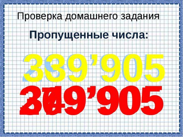 Пропущенные числа: 279'905 269'905 299'905 Проверка домашнего задания 349'905...
