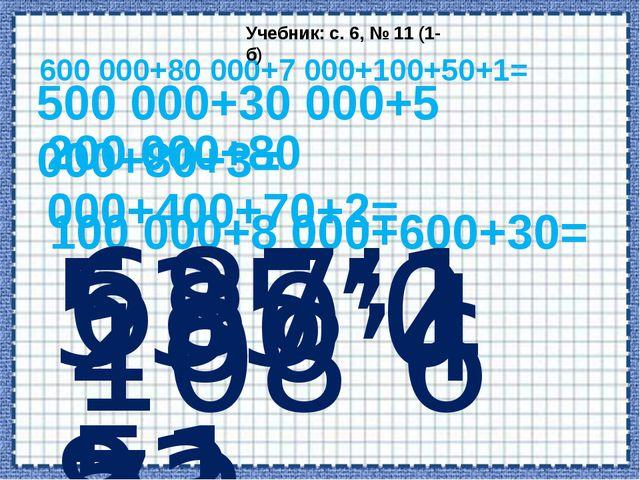 600 000+80 000+7 000+100+50+1= Учебник: с. 6, № 11 (1-б) 500 000+30 000+5 000...