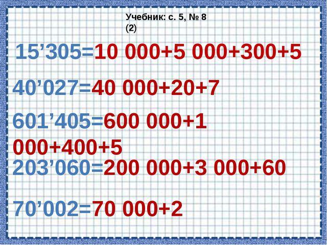 15'305=10 000+5 000+300+5 Учебник: с. 5, № 8 (2) 40'027=40 000+20+7 601'405=6...