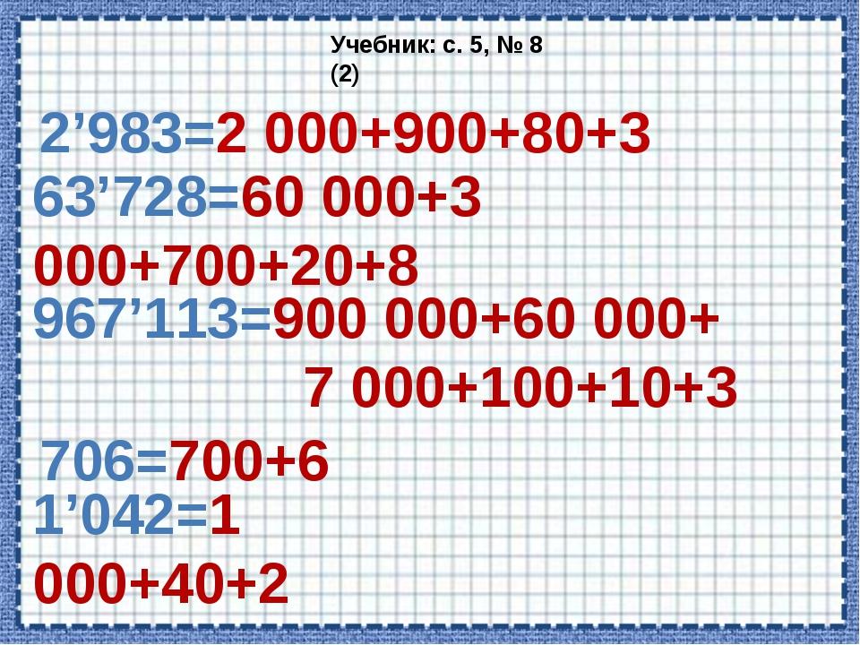 2'983=2 000+900+80+3 Учебник: с. 5, № 8 (2) 63'728=60 000+3 000+700+20+8 967'...
