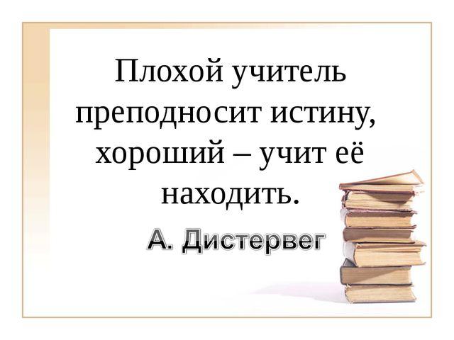 Плохой учитель преподносит истину, хороший – учит её находить.