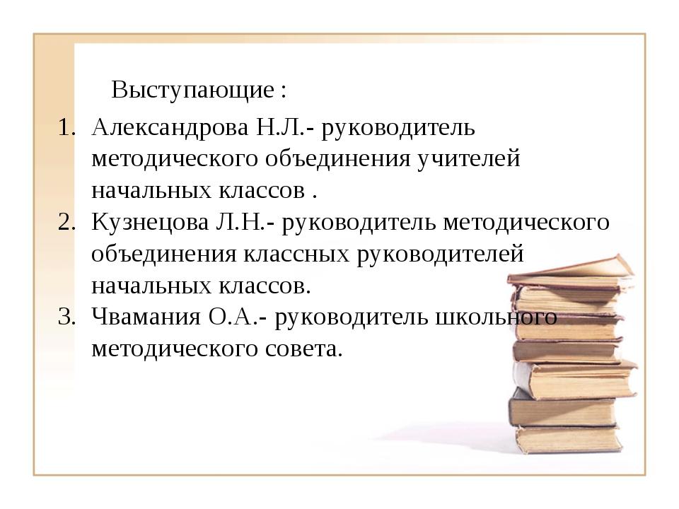 Выступающие : Александрова Н.Л.- руководитель методического объединения учите...