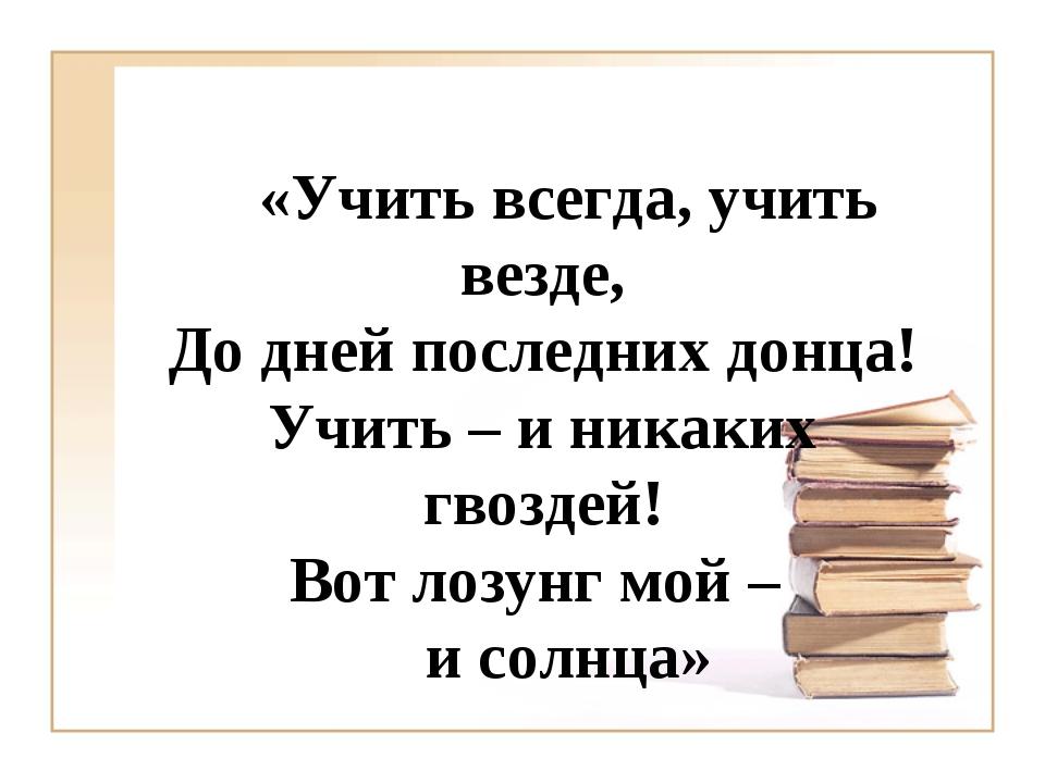 «Учить всегда, учить везде, До дней последних донца! Учить – и никаких гвозде...