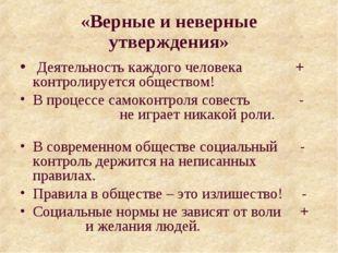 «Верные и неверные утверждения» Деятельность каждого человека + контролируетс