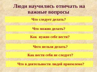 Люди научились отвечать на важные вопросы Что следует делать? Что можно дела