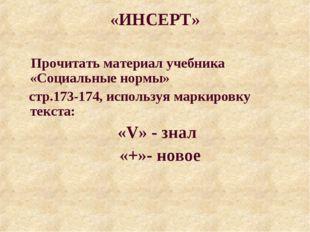 «ИНСЕРТ» Прочитать материал учебника «Социальные нормы» стр.173-174, использу