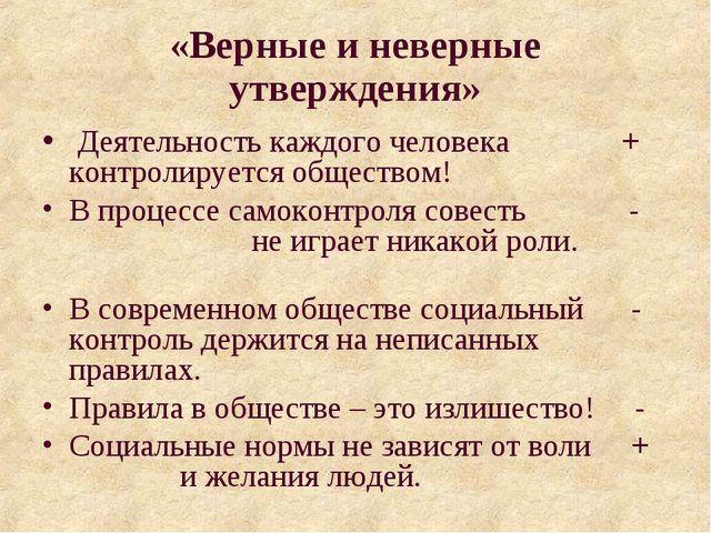 «Верные и неверные утверждения» Деятельность каждого человека + контролируетс...