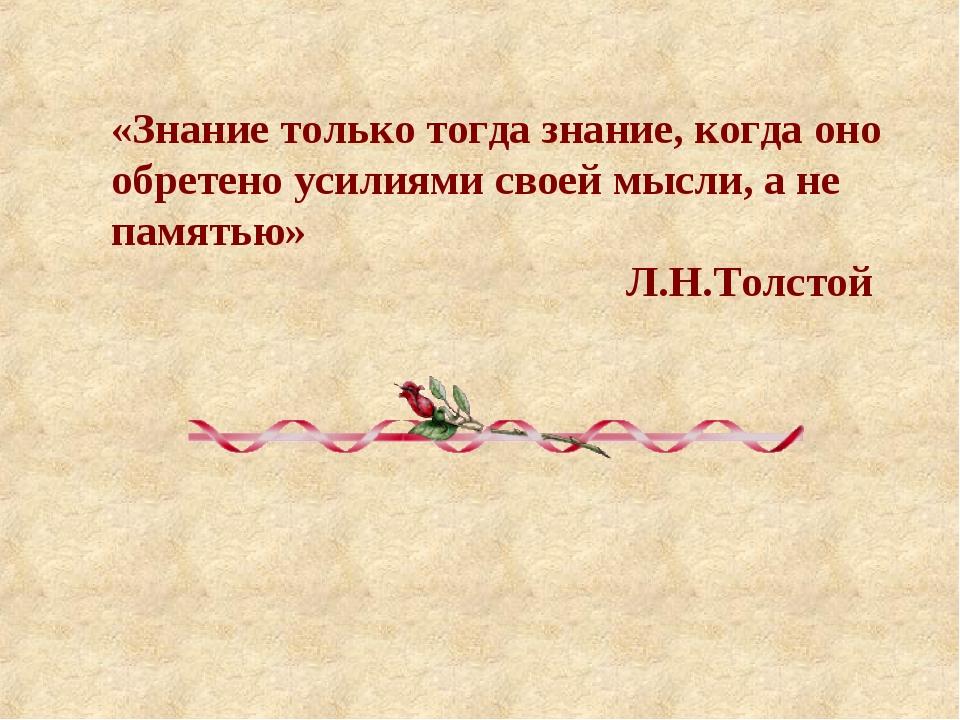 «Знание только тогда знание, когда оно обретено усилиями своей мысли, а не па...