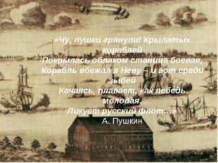 «Чу, пушки грянули! Крылатых кораблей Покрылась облаком станица боевая, Кораб
