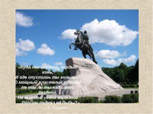 «Куда ты скачешь, гордый конь, И где опустишь ты копыта? О мощный властелин с