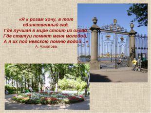 «Я к розам хочу, в тот единственный сад, Где лучшая в мире стоит из оград, Гд