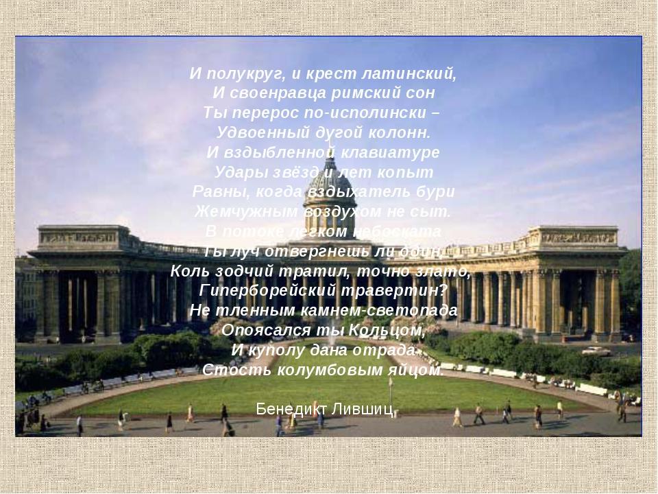 И полукруг, и крест латинский, И своенравца римский сон Ты перерос по-исполин...
