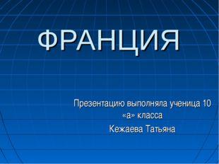 ФРАНЦИЯ Презентацию выполняла ученица 10 «а» класса Кежаева Татьяна