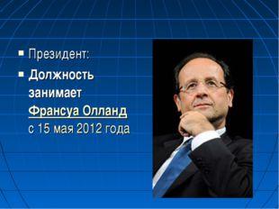 Президент: Должность занимает Франсуа Олланд с15 мая2012 года