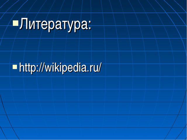 Литература: http://wikipedia.ru/