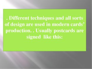 . Different techniques and all sorts of design are used in modern cards' prod