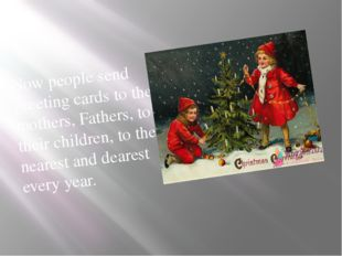Now people send greeting cards to their mothers, Fathers, to their children,