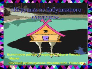 «Игрушки из бабушкиного сундучка». Выполнили работу: Разумова Софья и Попова