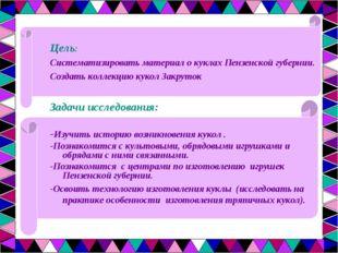 Цель: Систематизировать материал о куклах Пензенской губернии. Создать коллек