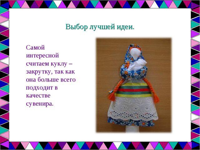 Выбор лучшей идеи. Самой интересной считаем куклу – закрутку, так как она бол...