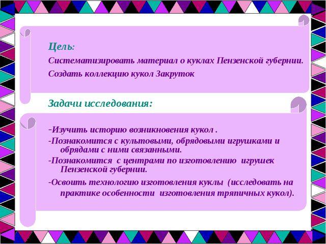 Цель: Систематизировать материал о куклах Пензенской губернии. Создать коллек...