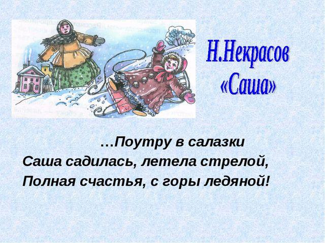 …Поутру в салазки Саша садилась, летела стрелой, Полная счастья, с горы ледя...