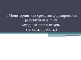 «Мониторинг как средство формирования регулятивных УУД младших школьников» (
