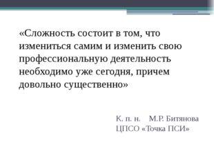 К. п. н. М.Р. Битянова ЦПСО «Точка ПСИ» «Сложность состоит в том, что изменит