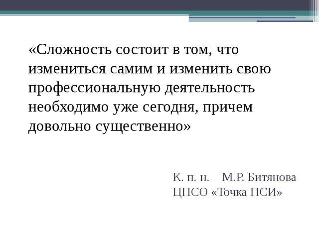 К. п. н. М.Р. Битянова ЦПСО «Точка ПСИ» «Сложность состоит в том, что изменит...