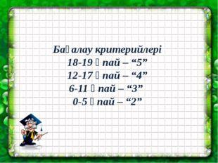 """Бағалау критерийлері 18-19 ұпай – """"5"""" 12-17 ұпай – """"4"""" 6-11 ұпай – """"3"""" 0-5 ұп"""