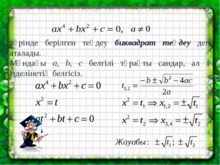 түрінде берілген теңдеу биквадрат теңдеу деп аталады. Мұндағы a, b, c белгілі