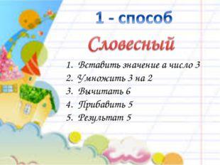 Вставить значение а число 3 Умножить 3 на 2 Вычитать 6 Прибавить 5 Результат 5