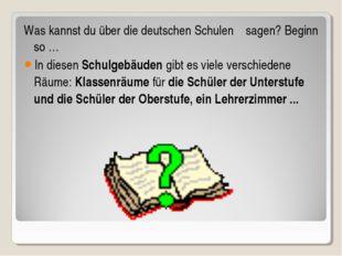 Was kannst du über die deutschen Schulen sagen? Beginn so … In diesen Schulge