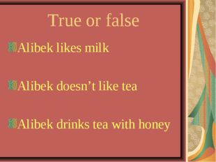 True or false Alibek likes milk Alibek doesn't like tea Alibek drinks tea wit